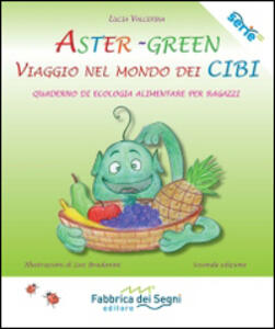 Aster-Green viaggio nel mondo dei cibi. Quaderno di ecologia alimentare per ragazzi