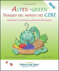 Aster-Green viaggio nel mondo dei cibi. Quaderno di ecologia alimentare per ragazzi - Valcepina Lucia - wuz.it