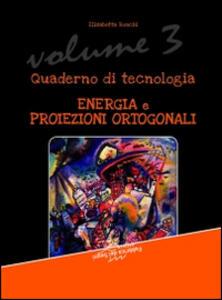 Quaderno di tecnologia. Vol. 3: Energia e proiezioni ortogonali.