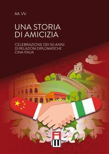 Una storia di amicizia. Celebrazione dei 50 anni di relazioni diplomatiche Cina-Italia - copertina