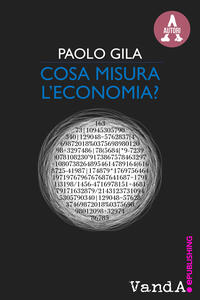 Cosa misura l'economia? Ricchezza e povertà nel paradosso degli indicatori economici - Paolo Gila - ebook