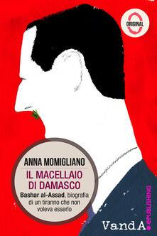 Il macellaio di Damasco. Bashar al-Assad: biografia di un tiranno che non voleva esserlo - Anna Momigliano - ebook