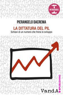 La dittatura del PIL. Schiavi di un numero che frena lo sviluppo - Pierangelo Dacrema - ebook