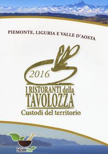 I ristoranti della Tavolozza custodi del territorio 2016. Piemonte, Liguria e Valle dAosta. Ediz. italiana, inglese e francese.pdf