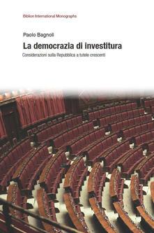 La democrazia di investitura. Considerazioni sulla Repubblica a tutele crescenti - Paolo Bagnoli - copertina