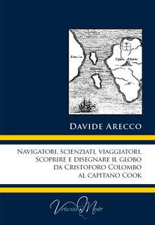 Navigatori, scienziati, viaggiatori. Scoprire e disegnare il globo da Cristoforo Colombo al Capitano Cook - Davide Arecco - copertina