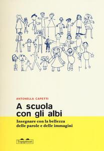 A scuola con gli albi. Insegnare con la bellezza delle parole e delle immagini - Antonella Capetti - copertina