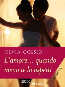 L' amore... quando meno te lo aspetti - Silvia Cossio - ebook