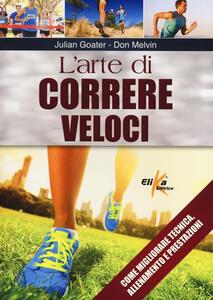 L' arte di correre veloci. Come migliorare tecnica, allenamento e prestazioni - Julian Goater,Don Melvin - copertina