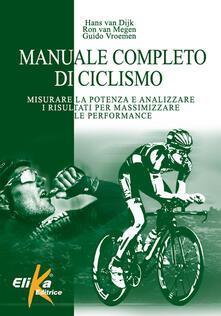 Manuale completo di ciclismo. Misurare la potenza e analizzare i risultati per massimizzare le performance - Hans Van Dijk,Ron Van Megen,Guido Vroemen - copertina