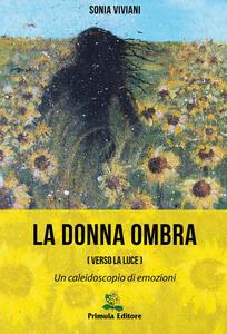 La donna ombra (verso la luce). Un caleidoscopio di emozioni - Sonia Viviani - copertina