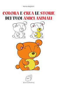 Colora e crea le storie dei tuoi amici animali - Monia Margheriti - copertina