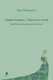 Amore furioso: l'Ariosto e oltre. Studi di letteratura italiana da Dante a Luzi - Hans Honnacker - copertina
