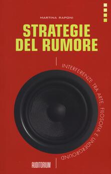 Strategie del rumore. Interferenze tra arte, filosofia e underground - Martina Raponi - copertina