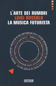 L' arte dei rumori. Luigi Russolo. La musica futurista