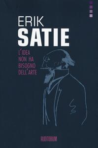 Erik Satie. L'idea non ha bisogno dell'arte