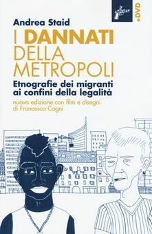 I dannati della metropoli. Etnografie dei migranti ai confini della legalità. Con DVD - Andrea Staid - copertina