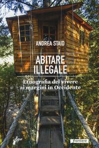 Libro Abitare illegale. Etnografia del vivere ai margini in Occidente Andrea Staid