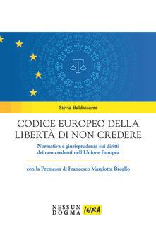 Codice europeo della libertà di non credere. Normativa e giurisprudenza sui diritti dei non credenti nell'Unione Europea - Silvia Baldassarre - copertina