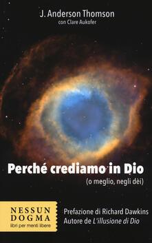 Perché crediamo in Dio (o meglio, negli dei) - J. Anderson Thomson,Clare Aukofer - copertina