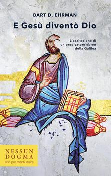 E Gesù diventò Dio. Lesaltazione di un predicatore ebreo della Galilea. Ediz. integrale.pdf