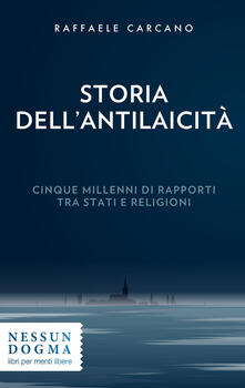 Storia dell'antilaicità. Cinque millenni di rapporti tra Stati e religioni - Raffaele Carcano - copertina