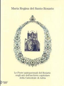 Maria regina del Santo Rosario. Le feste quinquennali del Rosario negli atti dell'archivio capitolare della cattedrale di Adria - Aldo Rondina - ebook