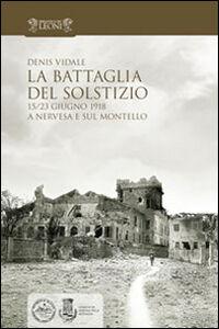 La battaglia del solstizio. 15-23 giugno 1918 a Nervesa e sul Montello