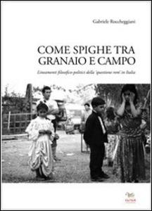 Libro Come spighe ta campo e granaio. Lineamenti filosofico-politici della «questione rom» in Italia Gabriele Roccheggiani