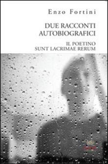 Due racconti autobiografici. «Il poetino» e «Sunt lacrimae rerum» - Enzo Fortini - copertina