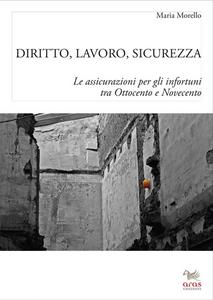 Libro Diritto, lavoro e sicurezza. Le assicurazioni per gli infortuni tra Ottocento e Novecento Maria Morello
