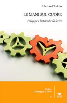 Le mani sul cuore. Pedagogia e biopolitiche del lavoro.pdf