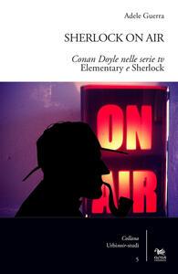 Sherlock on air. Conan Doyle nelle serie tv «Elementary e Sherlock» - Adele Guerra - copertina