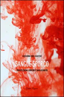 Sangue sporco. Trasfusioni, errori e malasanità - Giovanni Del Giaccio - copertina