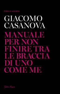 Giacomo Casanova. Manuale per non finire tra le braccia di uno come me