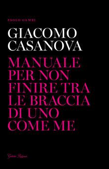 Giacomo Casanova. Manuale per non finire tra le braccia di uno come me.pdf