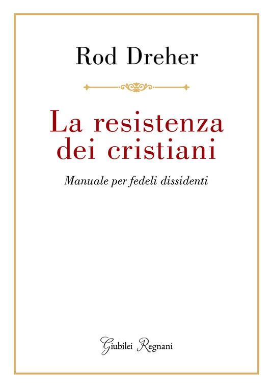 La resistenza dei cristiani. Manuale per fedeli dissidenti - Rod Dreher - copertina