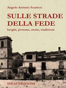 Sulle strade della fede. luoghi, persone, storie, tradizioni - Angelo Antonio Scarinzi - copertina
