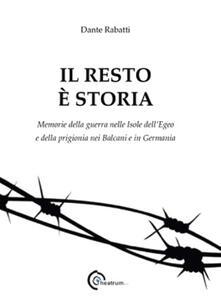 Il resto è storia. Memorie della guerra nelle isole dell'Egeo e della prigionia nel Balcani e in Germania - Dante Rabatti - copertina