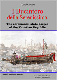 I Bucintoro della Serenissima. The ceremonial state barges of the Venetian Republic
