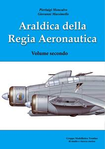 Araldica della regia aeronautica. Vol. 2 - Pierluigi Moncalvo,Giovanni Massimello - copertina
