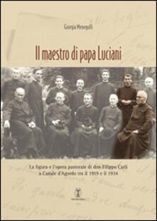 Il maestro di papa Luciani. La figura e l'opera pastorale di don Filippo Carli a Canale d'Agordo tra il 1919 e il 1934 - Giorgia Menegolli - copertina