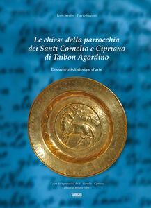 Le chiese della parrocchia dei santi Cornelio e Cipriano di Taibon Agordino. Documenti di storia e d'arte