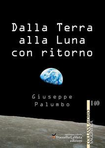 Dalla terra alla luna con ritorno. Breve storia di un grande sogno dell'uomo - Giuseppe Palumbo - copertina
