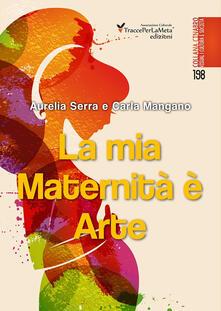 La mia maternità è arte. Il piccolo libro del mio capolavoro. Ediz. illustrata - Aurelia Serra,Carla Mangano - copertina