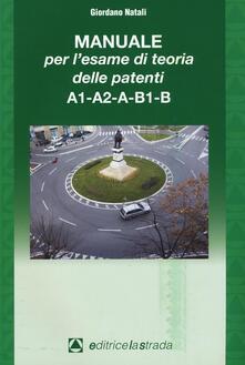 Il manuale per l'esame di teoria delle patenti A1-A2-A-B1-B - Giordano Natali - copertina
