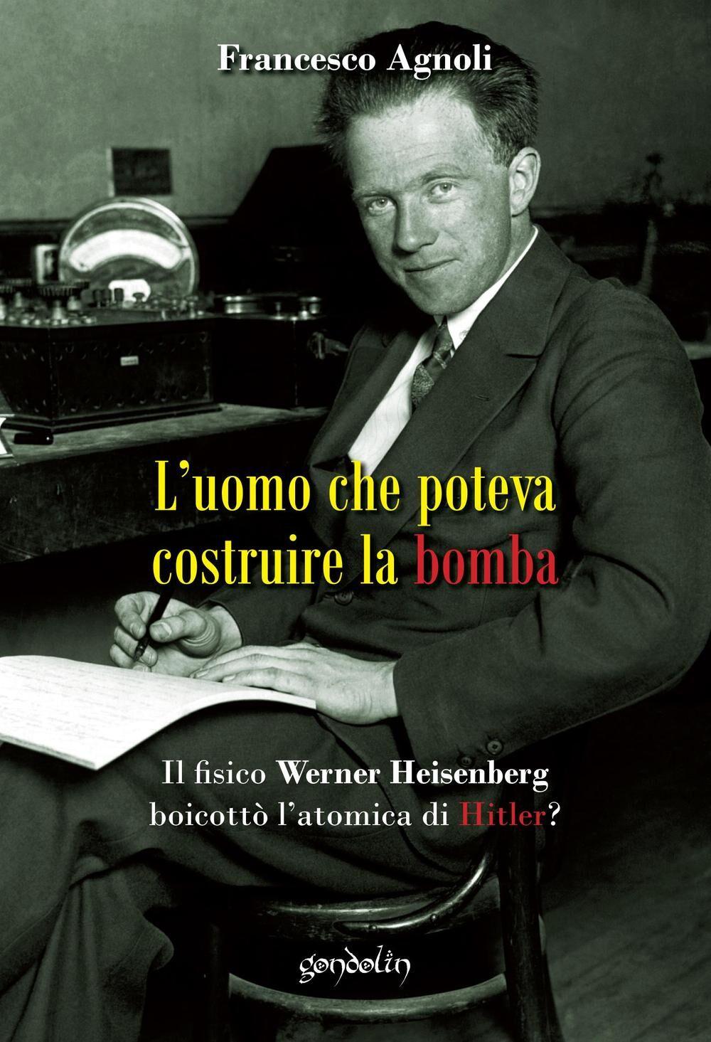 L' uomo che poteva costruire la bomba. Il fisico Werner Heisenberg boicottò l'atomica di Hitler?