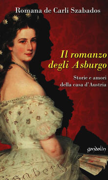 Vastese1902.it Il romanzo degli Asburgo. Storie e amori della casa d'Austria Image