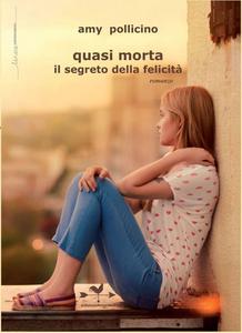 Libro Quasi morta il segreto della felicità Amy Pollicino