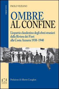 Ombre al confine. L'espatrio clandestino degli ebrei stranieri dalla Riviera dei fiori alla Costa Azzurra 1938-1940